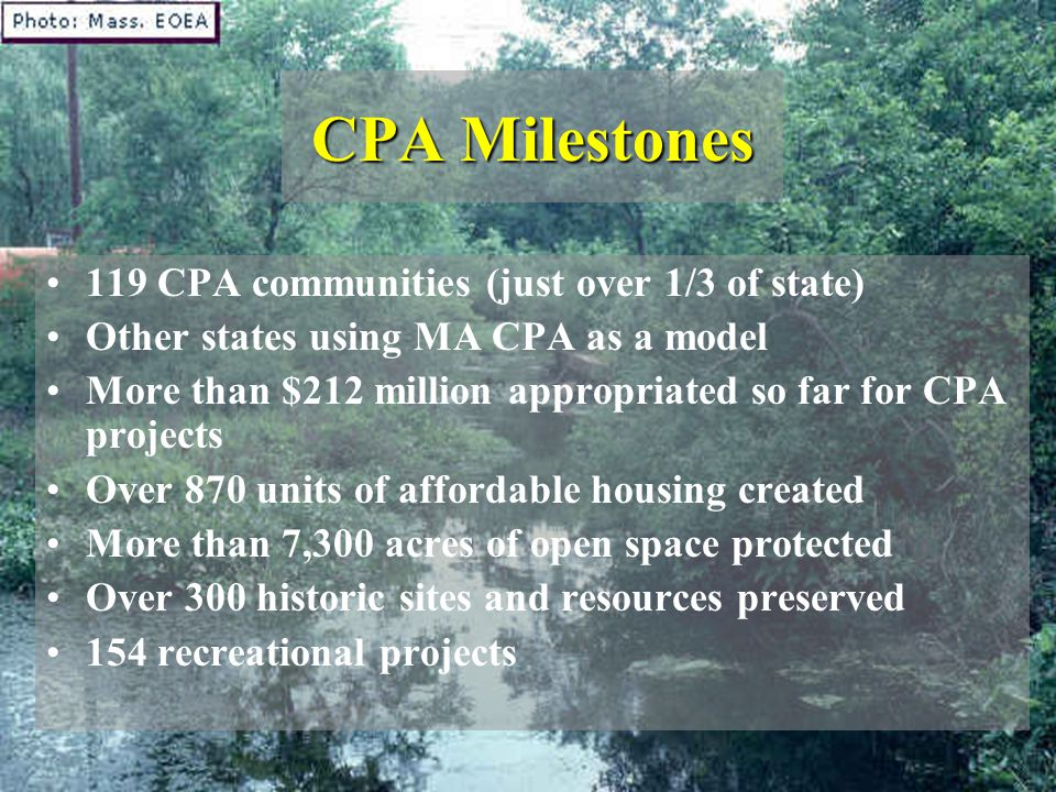 CPA Milestones 119 CPA communities (just over 1/3 of state) Other states using MA CPA as a model More than $212 million appropriated so far for CPA pr