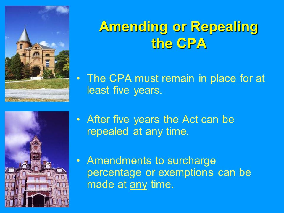 Amending or Repealing the CPA The CPA must remain in place for at least five years. After five years the Act can be repealed at any time. Amendments t