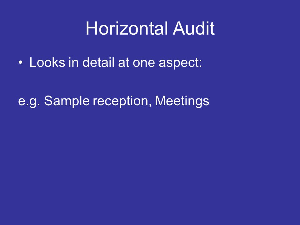 Horizontal Audit Looks in detail at one aspect: e.g. Sample reception, Meetings
