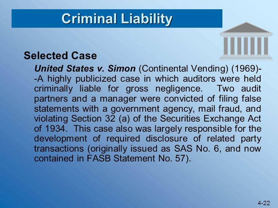 4-22 Criminal Liability Selected Case United States v. Simon (Continental Vending) (1969)- -A highly publicized case in which auditors were held crimi