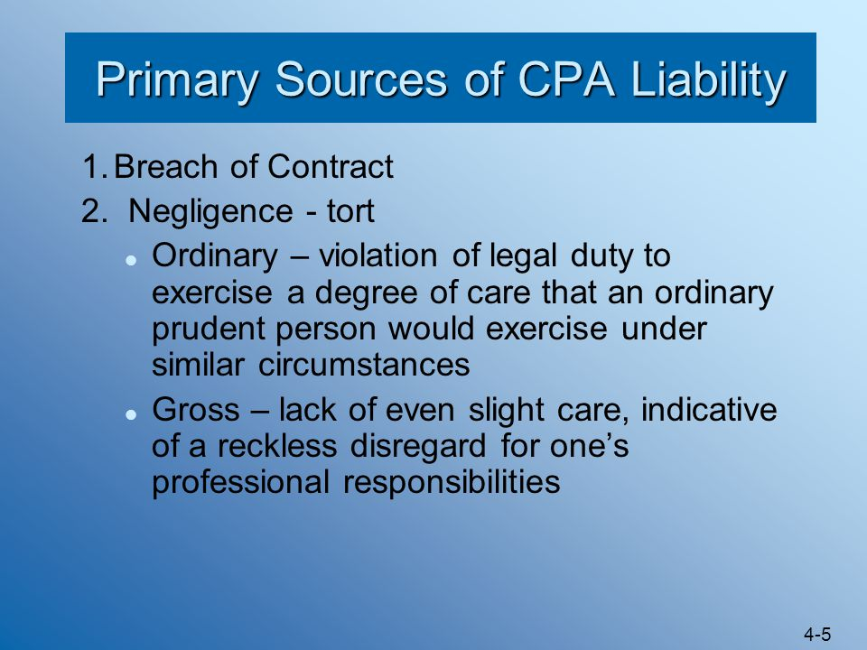 4-5 Primary Sources of CPA Liability 1.Breach of Contract 2. Negligence - tort Ordinary – violation of legal duty to exercise a degree of care that an