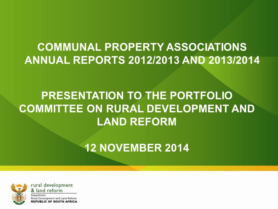 COMMUNAL PROPERTY ASSOCIATIONS ANNUAL REPORTS 2012/2013 AND 2013/2014 PRESENTATION TO THE PORTFOLIO COMMITTEE ON RURAL DEVELOPMENT AND LAND REFORM 12