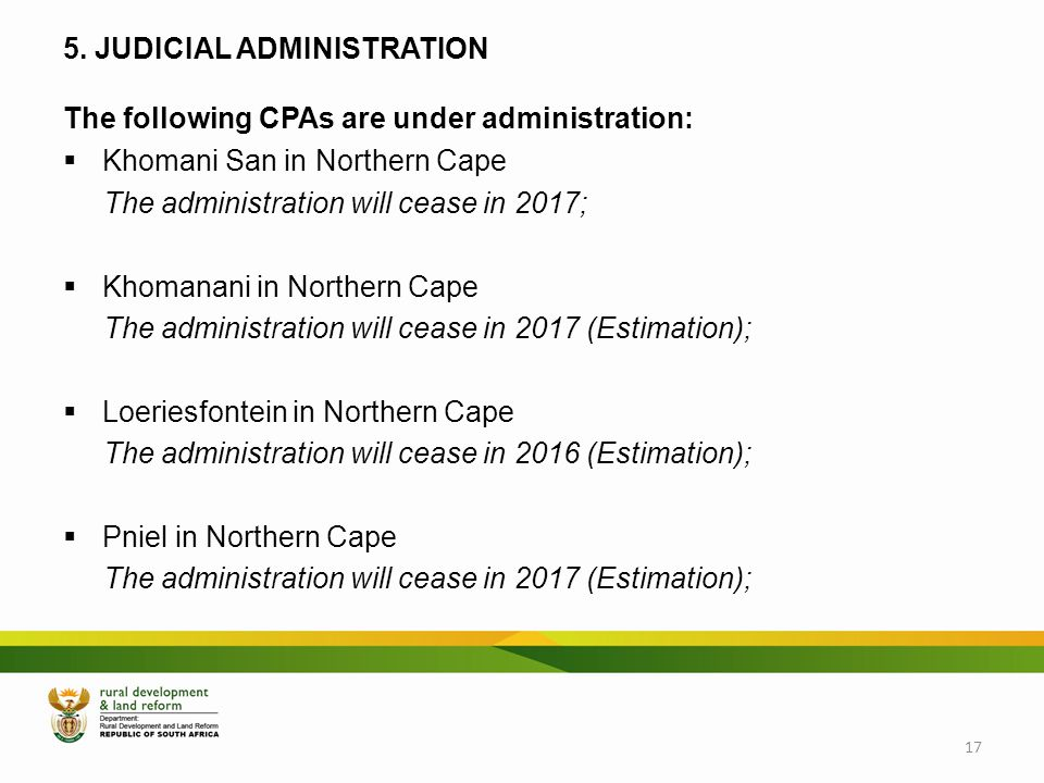 5. JUDICIAL ADMINISTRATION The following CPAs are under administration:  Khomani San in Northern Cape The administration will cease in 2017;  Khoman