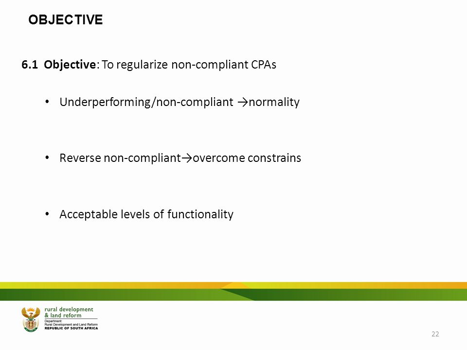 OBJECTIVE 6.1 Objective: To regularize non-compliant CPAs Underperforming/non-compliant →normality Reverse non-compliant→overcome constrains Acceptabl