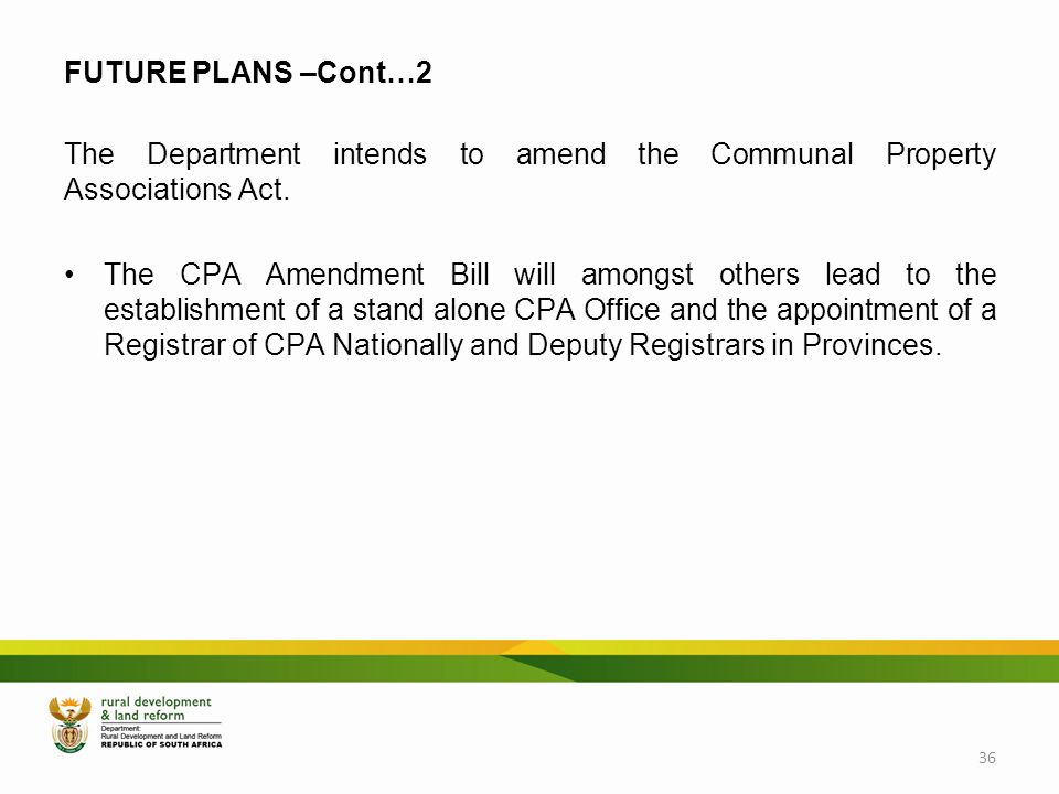 FUTURE PLANS –Cont…2 The Department intends to amend the Communal Property Associations Act. The CPA Amendment Bill will amongst others lead to the es