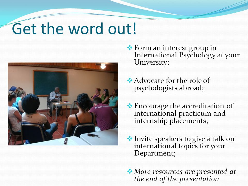 Get the word out!  Form an interest group in International Psychology at your University;  Advocate for the role of psychologists abroad;  Encourag