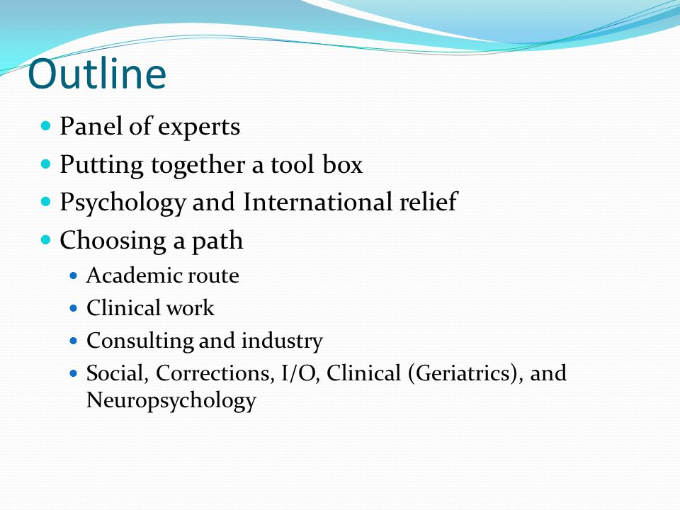 Outline Panel of experts Putting together a tool box Psychology and International relief Choosing a path Academic route Clinical work Consulting and industry Social, Corrections, I/O, Clinical (Geriatrics), and Neuropsychology
