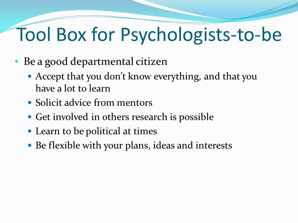 Tool Box for Psychologists-to-be Be a good departmental citizen Accept that you don't know everything, and that you have a lot to learn Solicit advice