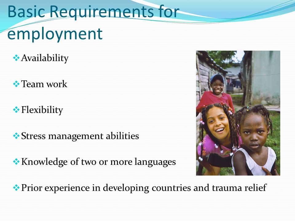 Basic Requirements for employment  Availability  Team work  Flexibility  Stress management abilities  Knowledge of two or more languages  Prior experience in developing countries and trauma relief