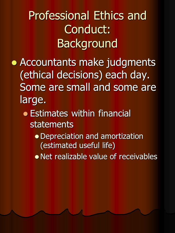 Professional Ethics and Conduct: Background Accountants make judgments (ethical decisions) each day. Some are small and some are large. Accountants ma