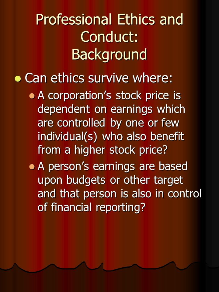 Professional Ethics and Conduct: Background Can ethics survive where: Can ethics survive where: A corporation's stock price is dependent on earnings which are controlled by one or few individual(s) who also benefit from a higher stock price.