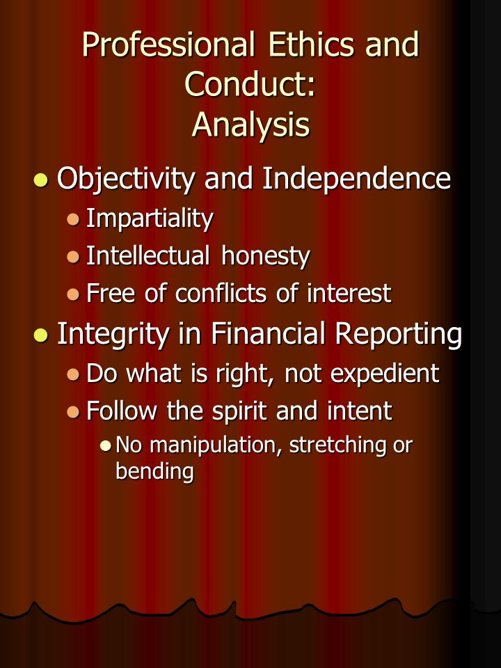 Professional Ethics and Conduct: Analysis Objectivity and Independence Objectivity and Independence Impartiality Impartiality Intellectual honesty Intellectual honesty Free of conflicts of interest Free of conflicts of interest Integrity in Financial Reporting Integrity in Financial Reporting Do what is right, not expedient Do what is right, not expedient Follow the spirit and intent Follow the spirit and intent No manipulation, stretching or bending No manipulation, stretching or bending