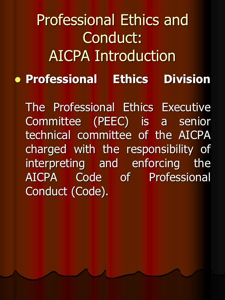 Professional Ethics and Conduct: AICPA Introduction Professional Ethics Division The Professional Ethics Executive Committee (PEEC) is a senior techni