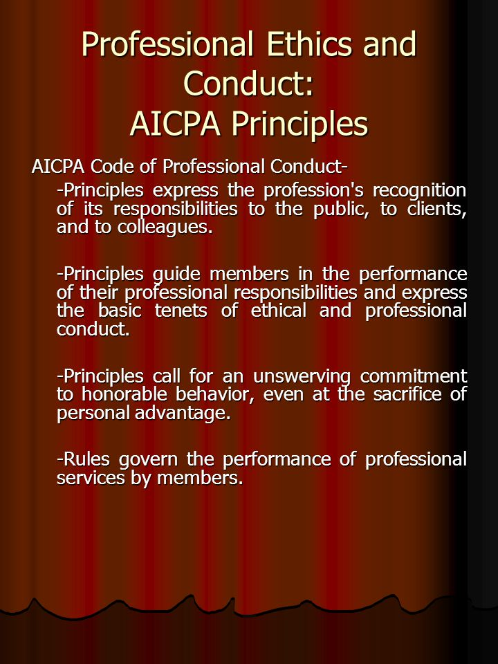 Professional Ethics and Conduct: AICPA Principles AICPA Code of Professional Conduct- -Principles express the profession s recognition of its responsibilities to the public, to clients, and to colleagues.