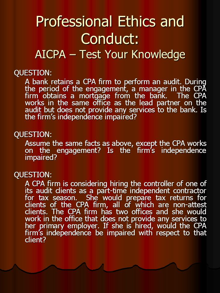 Professional Ethics and Conduct: AICPA – Test Your Knowledge QUESTION: A bank retains a CPA firm to perform an audit. During the period of the engagem