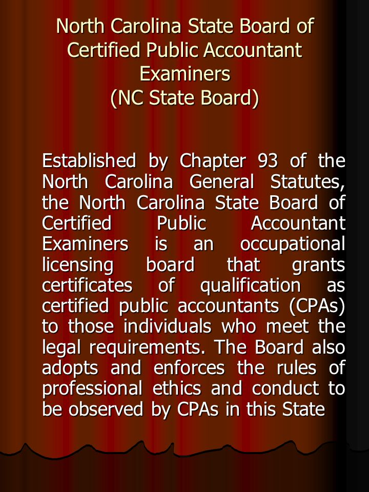 North Carolina State Board of Certified Public Accountant Examiners (NC State Board) Established by Chapter 93 of the North Carolina General Statutes, the North Carolina State Board of Certified Public Accountant Examiners is an occupational licensing board that grants certificates of qualification as certified public accountants (CPAs) to those individuals who meet the legal requirements.