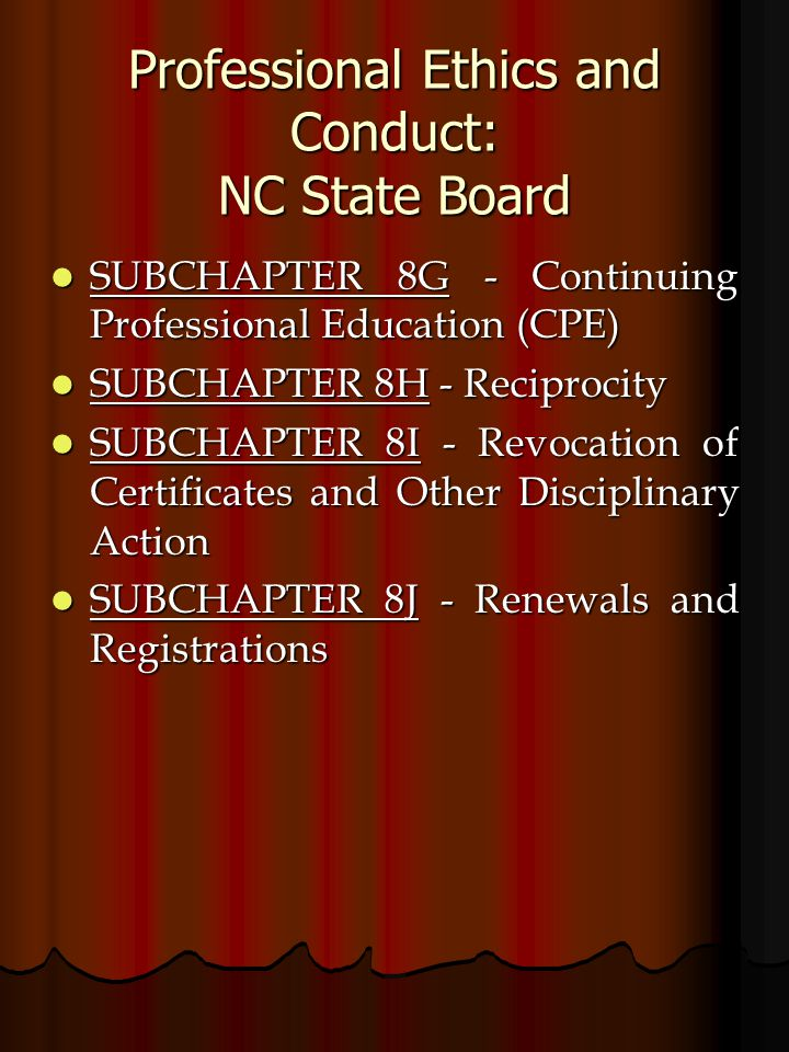 Professional Ethics and Conduct: NC State Board SUBCHAPTER 8G - Continuing Professional Education (CPE) SUBCHAPTER 8G - Continuing Professional Education (CPE) SUBCHAPTER 8H - Reciprocity SUBCHAPTER 8H - Reciprocity SUBCHAPTER 8I - Revocation of Certificates and Other Disciplinary Action SUBCHAPTER 8I - Revocation of Certificates and Other Disciplinary Action SUBCHAPTER 8J - Renewals and Registrations SUBCHAPTER 8J - Renewals and Registrations