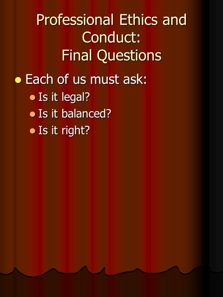 Professional Ethics and Conduct: Final Questions Each of us must ask: Each of us must ask: Is it legal.