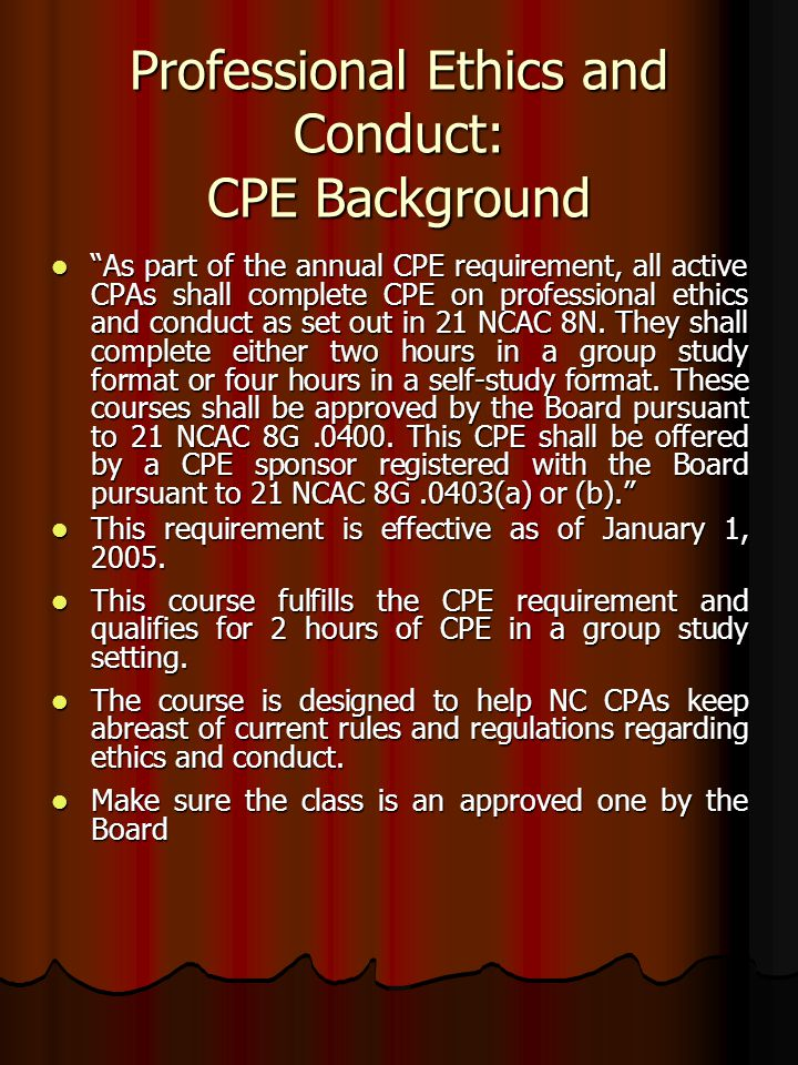 Professional Ethics and Conduct: CPE Background As part of the annual CPE requirement, all active CPAs shall complete CPE on professional ethics and conduct as set out in 21 NCAC 8N.