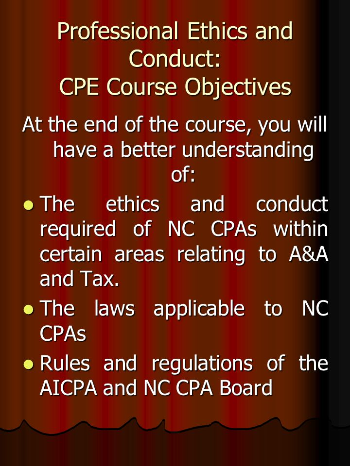 Professional Ethics and Conduct: CPE Course Objectives At the end of the course, you will have a better understanding of: The ethics and conduct requi