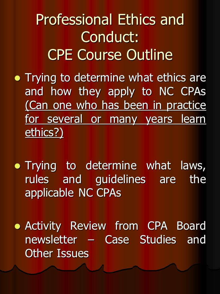 Professional Ethics and Conduct: CPE Course Outline Trying to determine what ethics are and how they apply to NC CPAs (Can one who has been in practice for several or many years learn ethics?) Trying to determine what ethics are and how they apply to NC CPAs (Can one who has been in practice for several or many years learn ethics?) Trying to determine what laws, rules and guidelines are the applicable NC CPAs Trying to determine what laws, rules and guidelines are the applicable NC CPAs Activity Review from CPA Board newsletter – Case Studies and Other Issues Activity Review from CPA Board newsletter – Case Studies and Other Issues