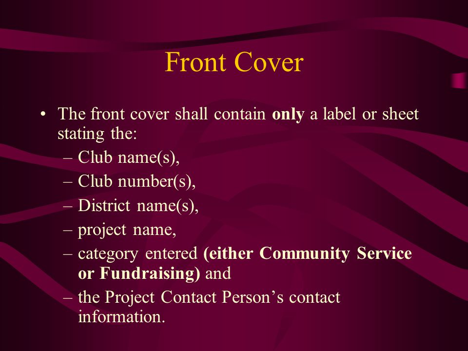 Front Cover The front cover shall contain only a label or sheet stating the: –Club name(s), –Club number(s), –District name(s), –project name, –category entered (either Community Service or Fundraising) and –the Project Contact Person's contact information.