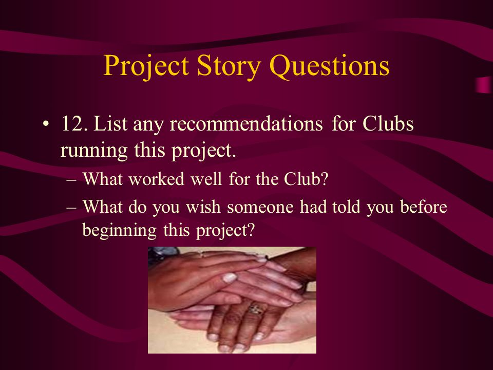 Project Story Questions 12. List any recommendations for Clubs running this project.