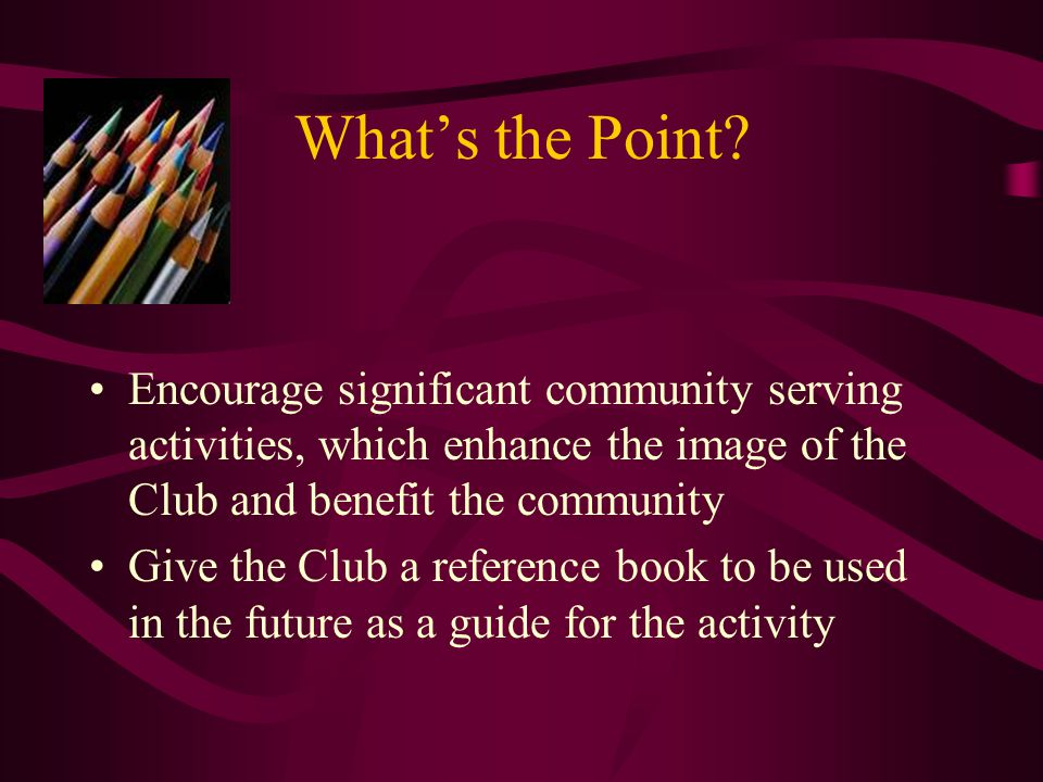 More To The Point Aid Optimist International in acquiring information on outstanding Club projects to share with other Clubs seeking a similar community-serving opportunity = repeatability Stimulate membership involvement Enhance desirability of membership Provide recognition to Clubs for outstanding projects