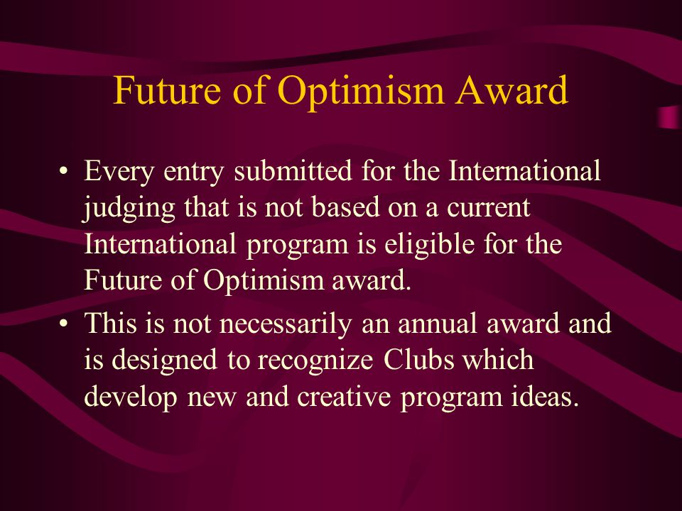 Future of Optimism Award Every entry submitted for the International judging that is not based on a current International program is eligible for the Future of Optimism award.