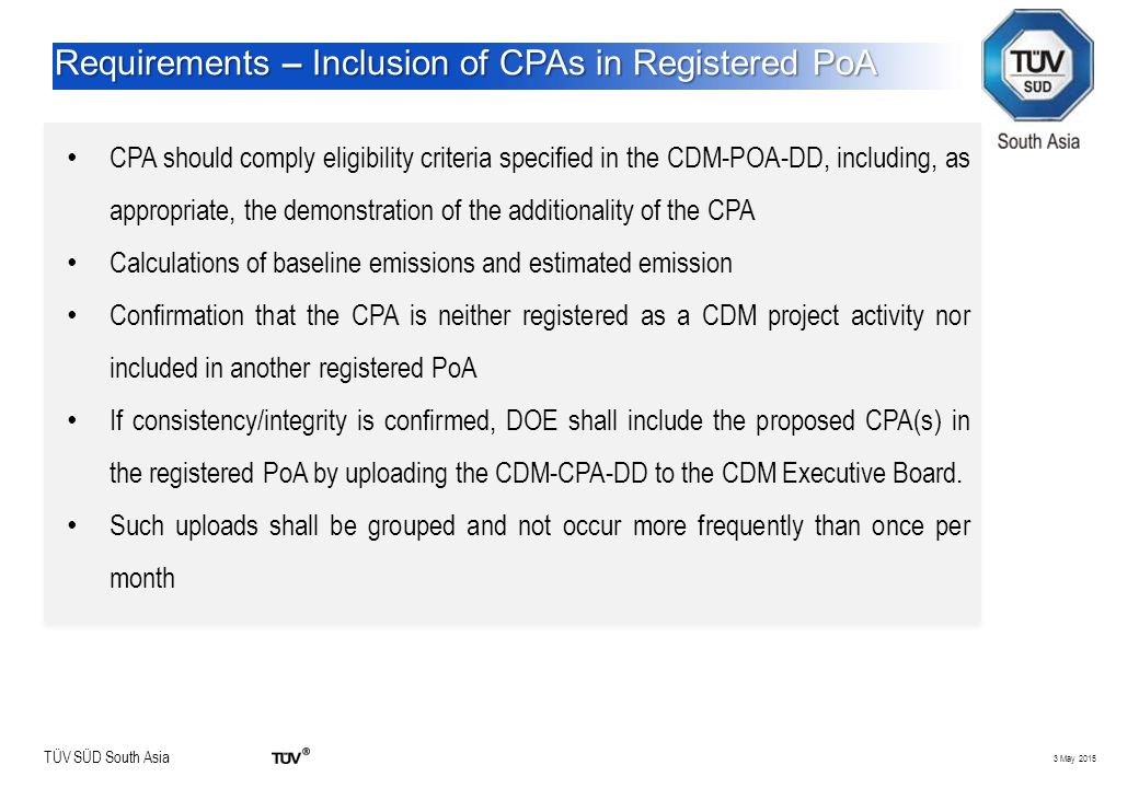 TÜV SÜD South Asia 3 May 2015 Requirements – Inclusion of CPAs in Registered PoA CPA should comply eligibility criteria specified in the CDM-POA-DD, i