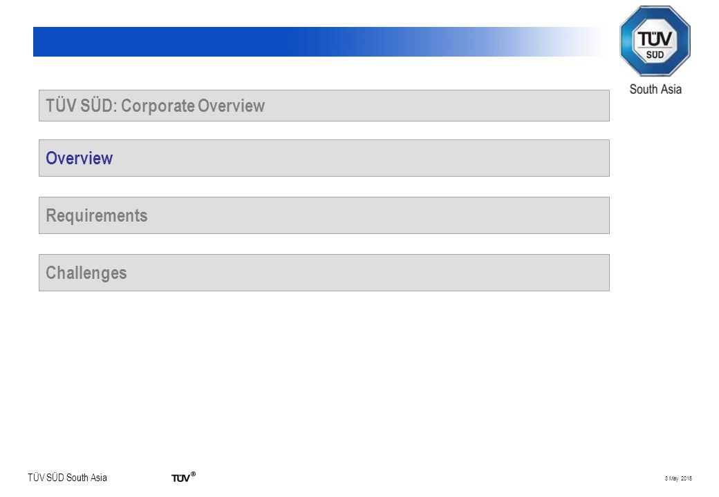 TÜV SÜD South Asia 3 May 2015 TÜV SÜD: Corporate Overview Overview Requirements Challenges