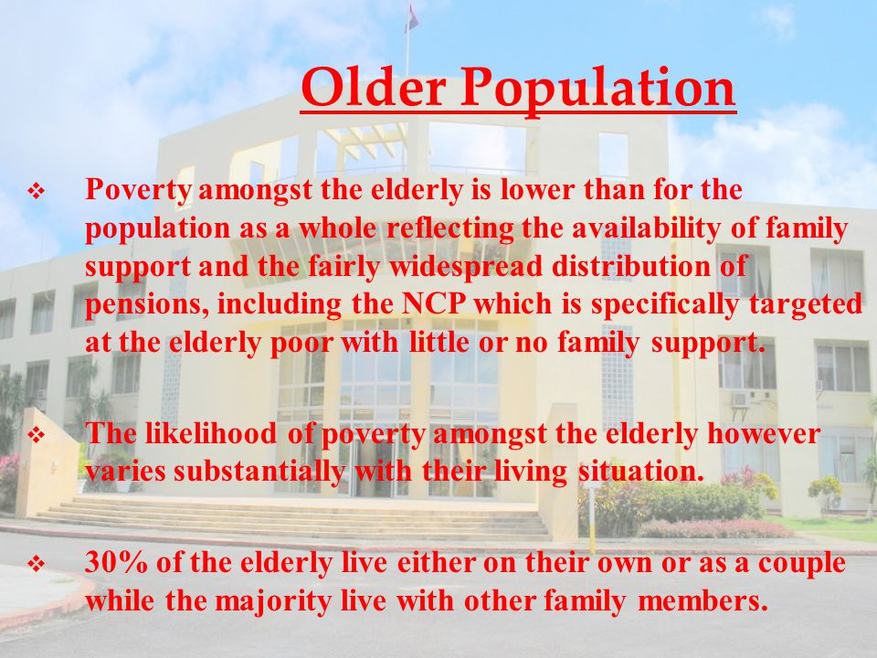 Older Population  Poverty amongst the elderly is lower than for the population as a whole reflecting the availability of family support and the fairly widespread distribution of pensions, including the NCP which is specifically targeted at the elderly poor with little or no family support.