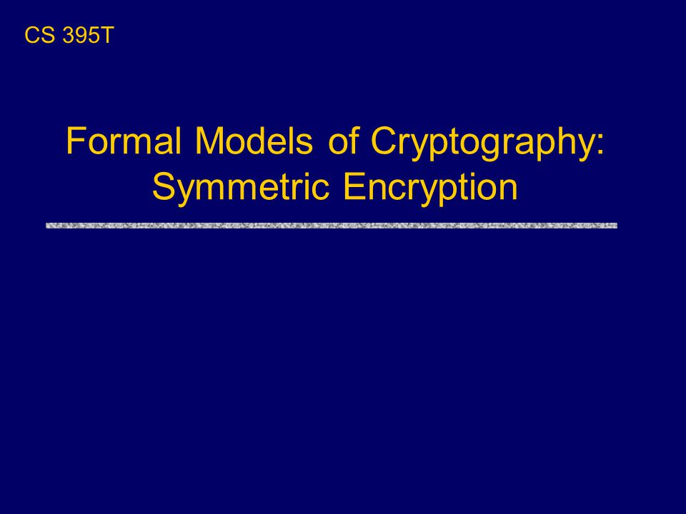 CS 395T Formal Models of Cryptography: Symmetric Encryption