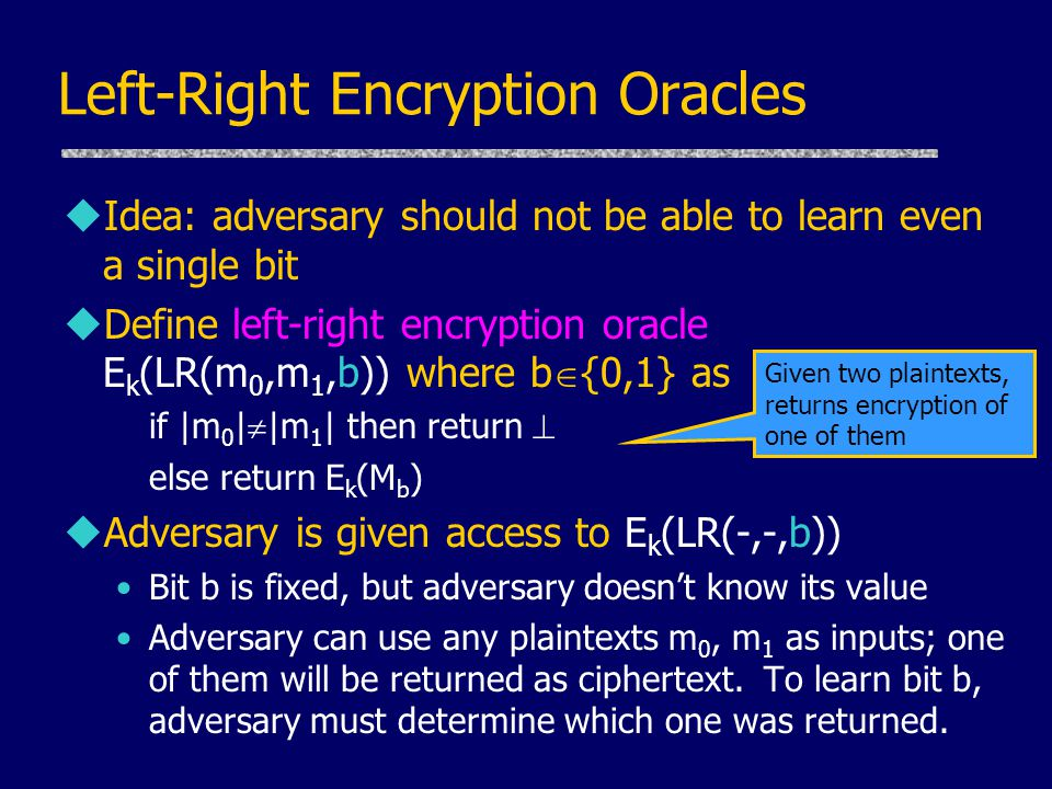 Left-Right Encryption Oracles uIdea: adversary should not be able to learn even a single bit uDefine left-right encryption oracle E k (LR(m 0,m 1,b)) where b  {0,1} as if |m 0 |  |m 1 | then return  else return E k (M b ) uAdversary is given access to E k (LR(-,-,b)) Bit b is fixed, but adversary doesn't know its value Adversary can use any plaintexts m 0, m 1 as inputs; one of them will be returned as ciphertext.
