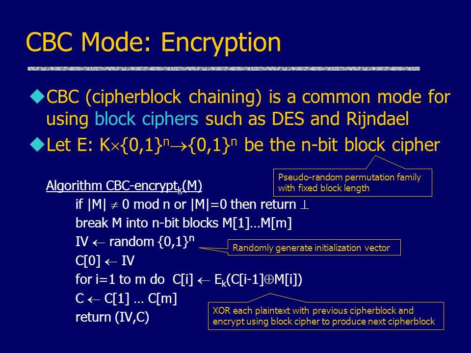 CBC Mode: Encryption uCBC (cipherblock chaining) is a common mode for using block ciphers such as DES and Rijndael uLet E: K  {0,1} n  {0,1} n be the n-bit block cipher Algorithm CBC-encrypt k (M) if |M|  0 mod n or |M|=0 then return  break M into n-bit blocks M[1]…M[m] IV  random {0,1} n C[0]  IV for i=1 to m do C[i]  E k (C[i-1]  M[i]) C  C[1] … C[m] return (IV,C) Randomly generate initialization vector XOR each plaintext with previous cipherblock and encrypt using block cipher to produce next cipherblock Pseudo-random permutation family with fixed block length