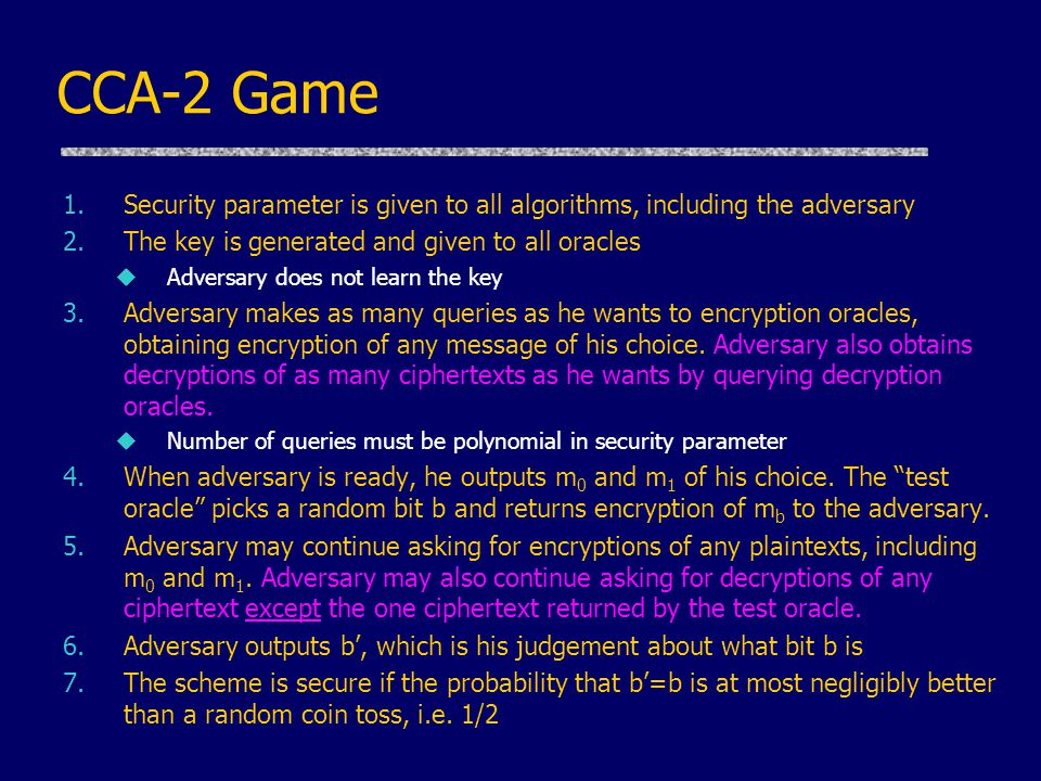 CCA-2 Game 1.Security parameter is given to all algorithms, including the adversary 2.The key is generated and given to all oracles uAdversary does not learn the key 3.Adversary makes as many queries as he wants to encryption oracles, obtaining encryption of any message of his choice.