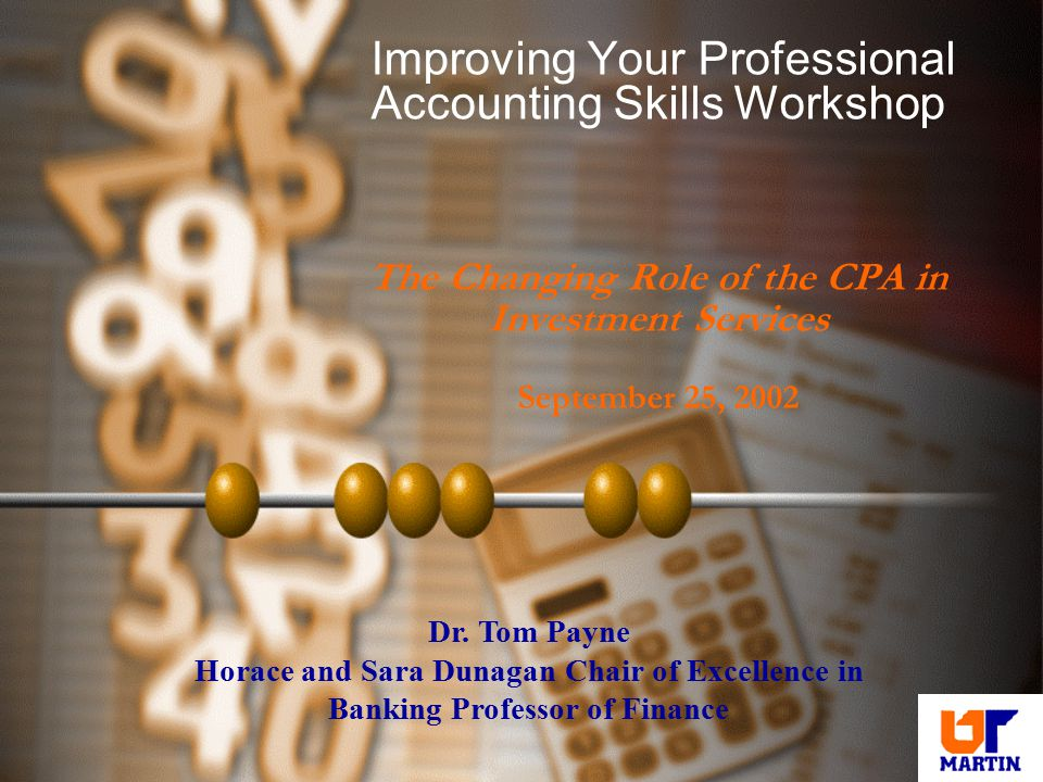 Improving Your Professional Accounting Skills Workshop The Changing Role of the CPA in Investment Services September 25, 2002 Dr. Tom Payne Horace and