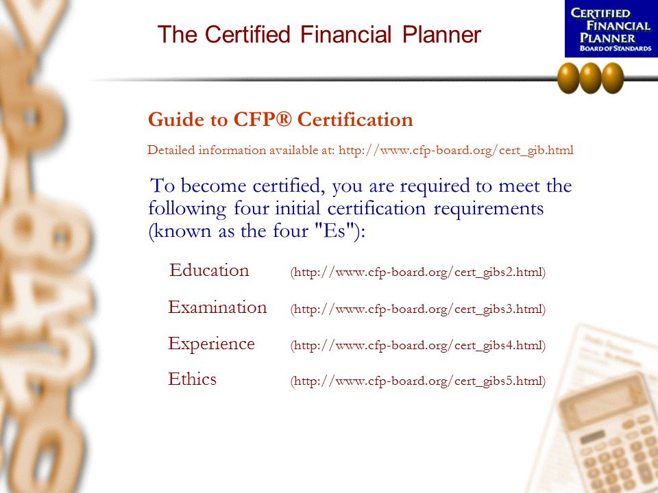 The Certified Financial Planner Guide to CFP® Certification Detailed information available at: http://www.cfp-board.org/cert_gib.html To become certif