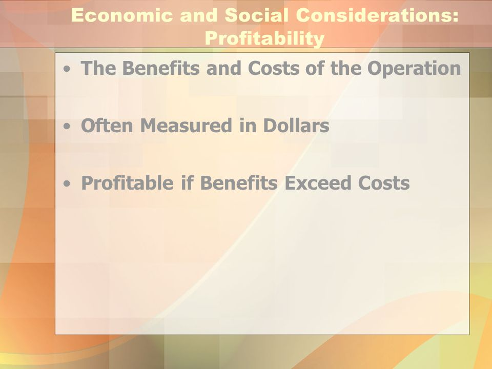 Economic and Social Considerations: Profitability The Benefits and Costs of the Operation Often Measured in Dollars Profitable if Benefits Exceed Cost