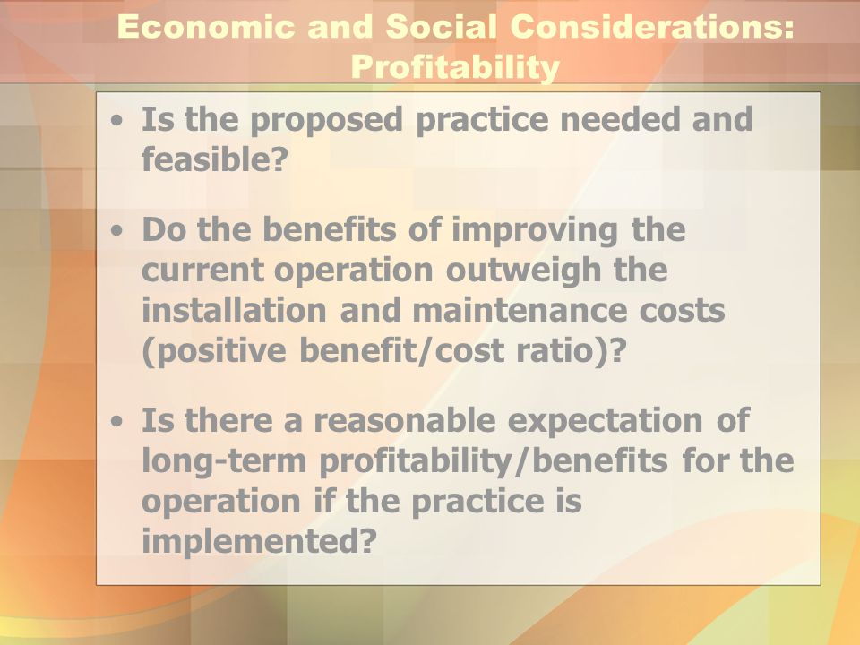 Economic and Social Considerations: Profitability Is the proposed practice needed and feasible? Do the benefits of improving the current operation out