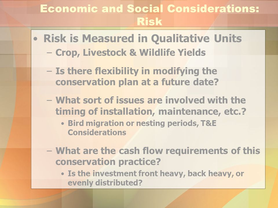 Economic and Social Considerations: Risk Risk is Measured in Qualitative Units –Crop, Livestock & Wildlife Yields –Is there flexibility in modifying t