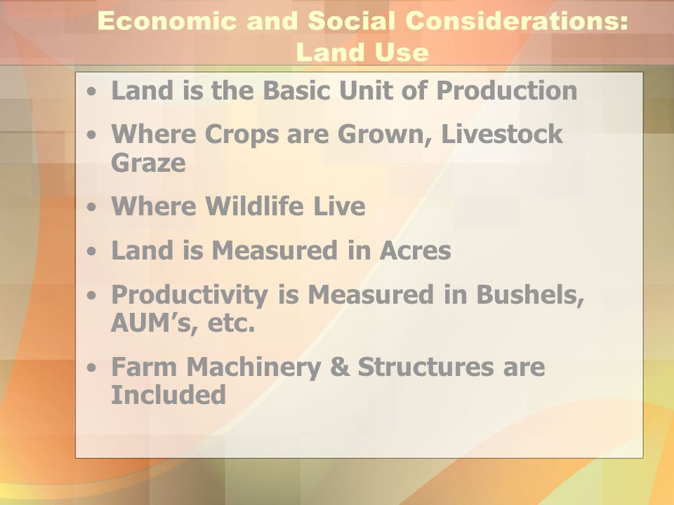 Economic and Social Considerations: Land Use Land is the Basic Unit of Production Where Crops are Grown, Livestock Graze Where Wildlife Live Land is M