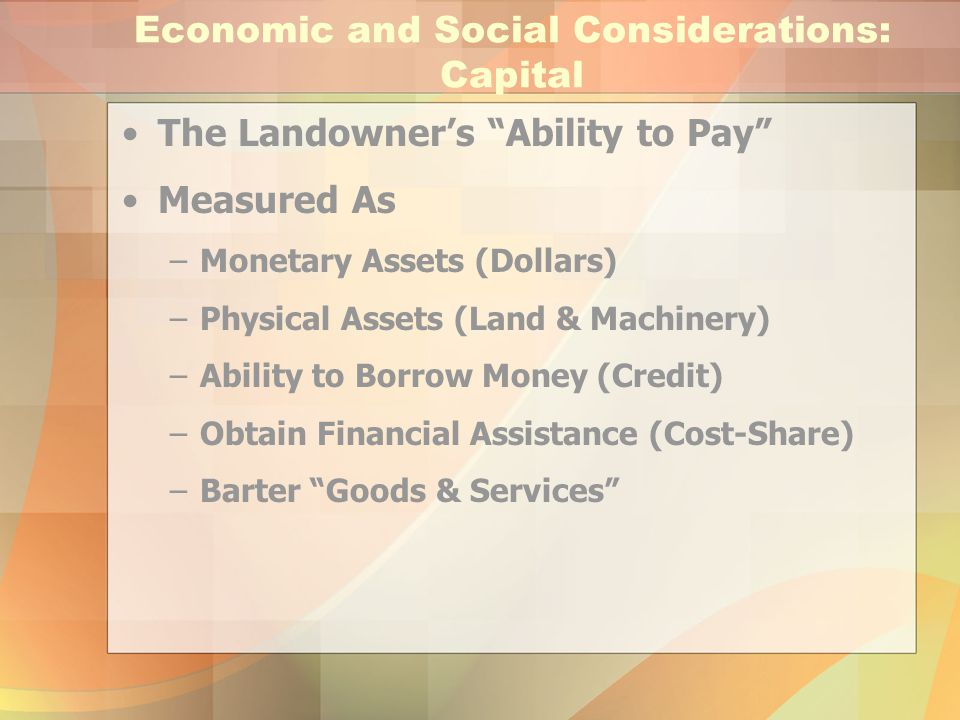 """Economic and Social Considerations: Capital The Landowner's """"Ability to Pay"""" Measured As –Monetary Assets (Dollars) –Physical Assets (Land & Machinery"""