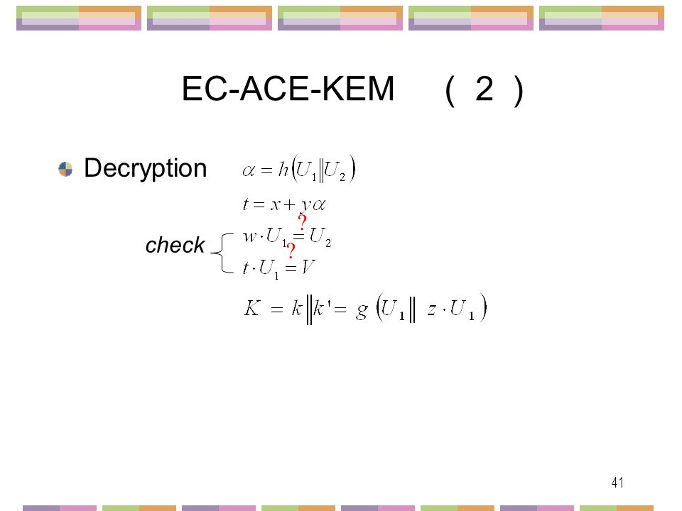 42 Security of EC-ACE-KEM (1) EC-DDH h : Universal One-Way Hash Function (UOWHF) EC-ACE is IND-CCA2 (2) EC-DH h : Random Oracle EC-ACE is IND-CCA2