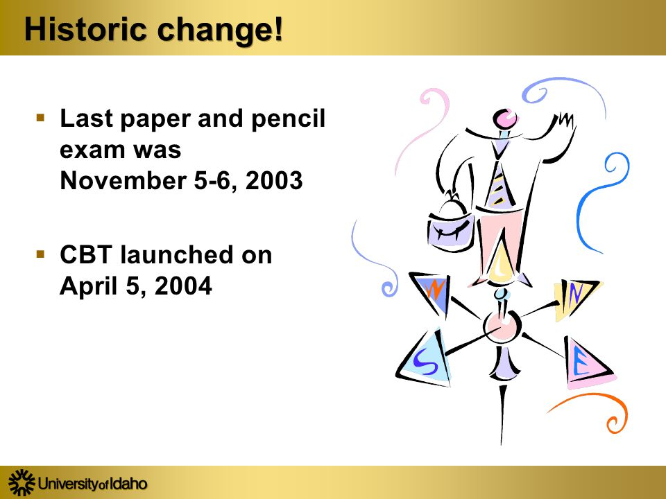Historic change!  Last paper and pencil exam was November 5-6, 2003  CBT launched on April 5, 2004  Last paper and pencil exam was November 5-6, 20