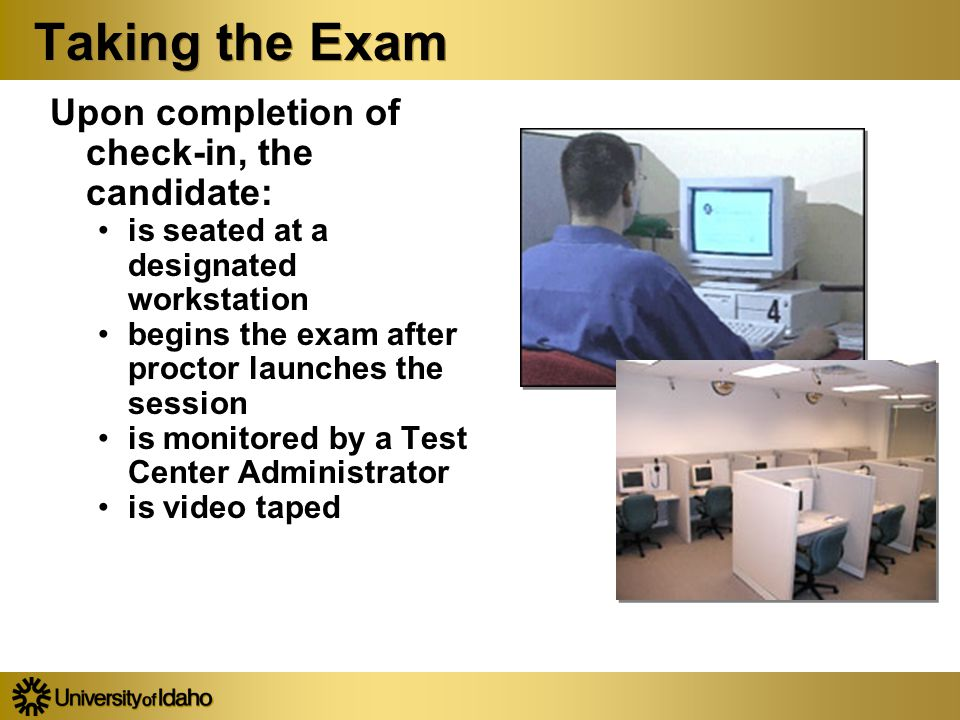 Taking the Exam Upon completion of check-in, the candidate: is seated at a designated workstation begins the exam after proctor launches the session is monitored by a Test Center Administrator is video taped Upon completion of check-in, the candidate: is seated at a designated workstation begins the exam after proctor launches the session is monitored by a Test Center Administrator is video taped