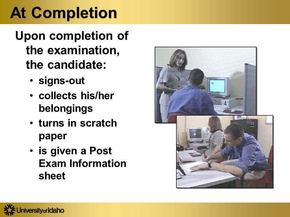 At Completion Upon completion of the examination, the candidate: signs-out collects his/her belongings turns in scratch paper is given a Post Exam Information sheet Upon completion of the examination, the candidate: signs-out collects his/her belongings turns in scratch paper is given a Post Exam Information sheet