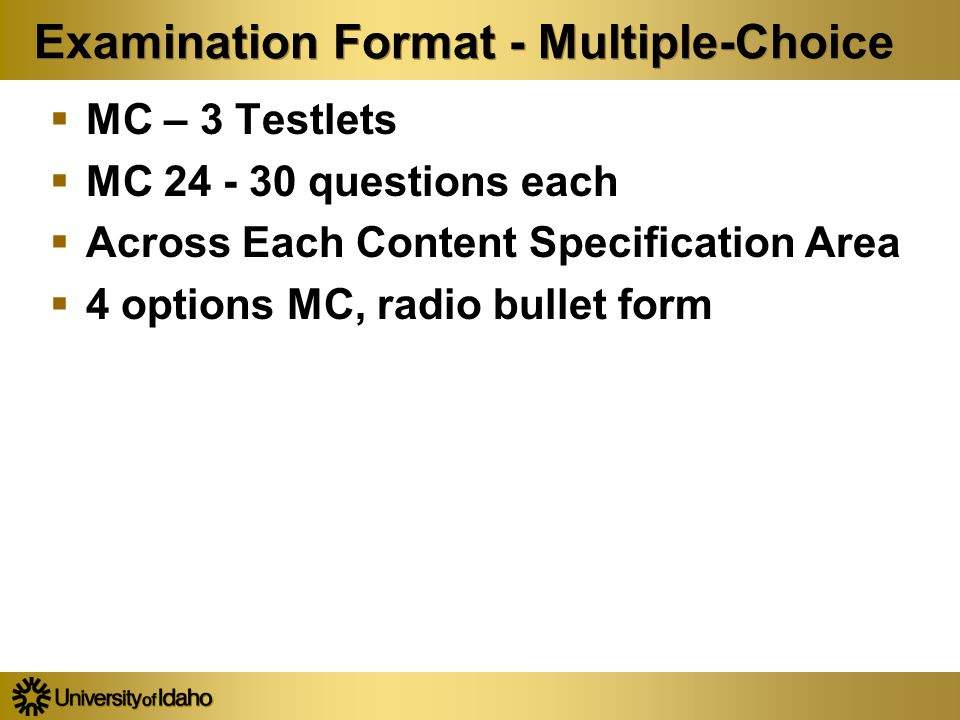 Examination Format - Multiple-Choice  MC – 3 Testlets  MC 24 - 30 questions each  Across Each Content Specification Area  4 options MC, radio bull
