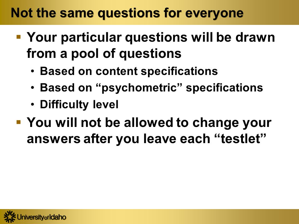Not the same questions for everyone  Your particular questions will be drawn from a pool of questions Based on content specifications Based on psychometric specifications Difficulty level  You will not be allowed to change your answers after you leave each testlet  Your particular questions will be drawn from a pool of questions Based on content specifications Based on psychometric specifications Difficulty level  You will not be allowed to change your answers after you leave each testlet