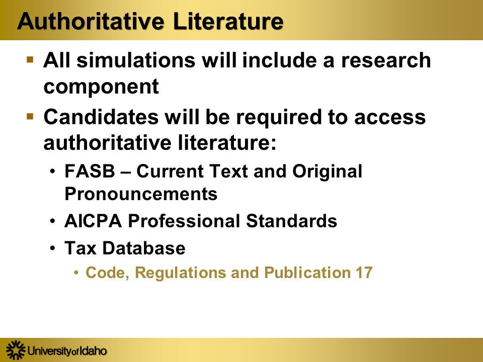 Authoritative Literature  All simulations will include a research component  Candidates will be required to access authoritative literature: FASB – Current Text and Original Pronouncements AICPA Professional Standards Tax Database Code, Regulations and Publication 17  All simulations will include a research component  Candidates will be required to access authoritative literature: FASB – Current Text and Original Pronouncements AICPA Professional Standards Tax Database Code, Regulations and Publication 17